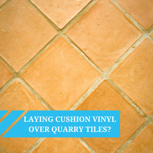 Can we lay Cushion Vinyl over Quarry Tiles?